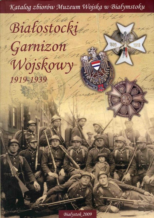 2009 Białostocki Garnizon Wojskowy 1919-1939: katalog zbiorów Muzeum Wojska w Białymstoku